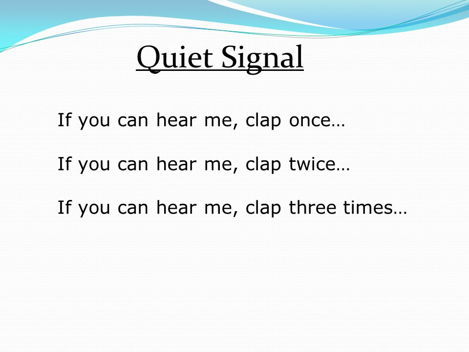Quiet Signal If you can hear me, clap once… If you can hear me, clap twice… If you can hear me, clap three times…