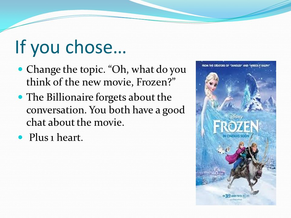 """If you chose… Change the topic. """"Oh, what do you think of the new movie, Frozen?"""" The Billionaire forgets about the conversation. You both have a good"""