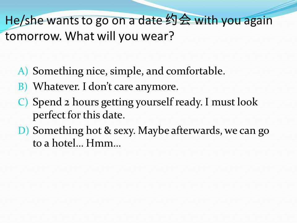He/she wants to go on a date 约会 with you again tomorrow.