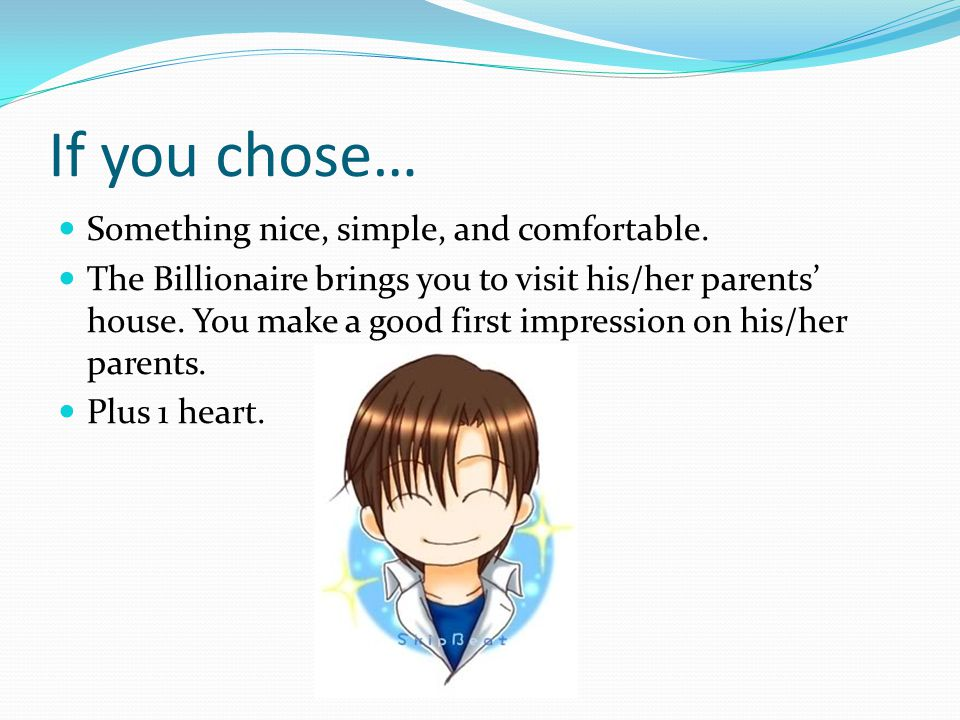 If you chose… Something nice, simple, and comfortable. The Billionaire brings you to visit his/her parents' house. You make a good first impression on