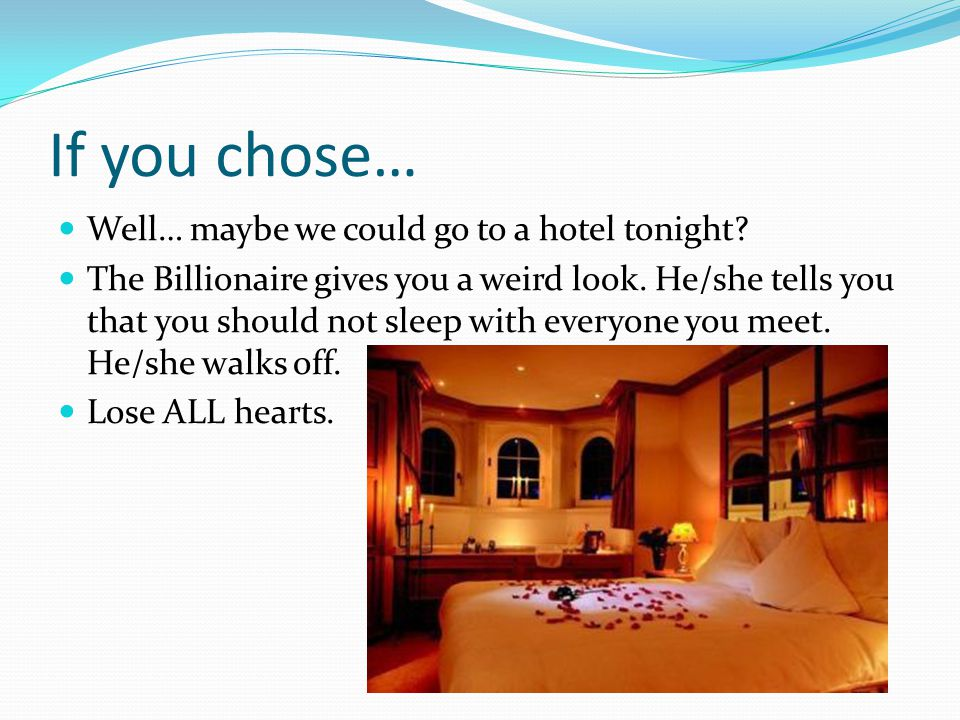 If you chose… Well… maybe we could go to a hotel tonight? The Billionaire gives you a weird look. He/she tells you that you should not sleep with ever