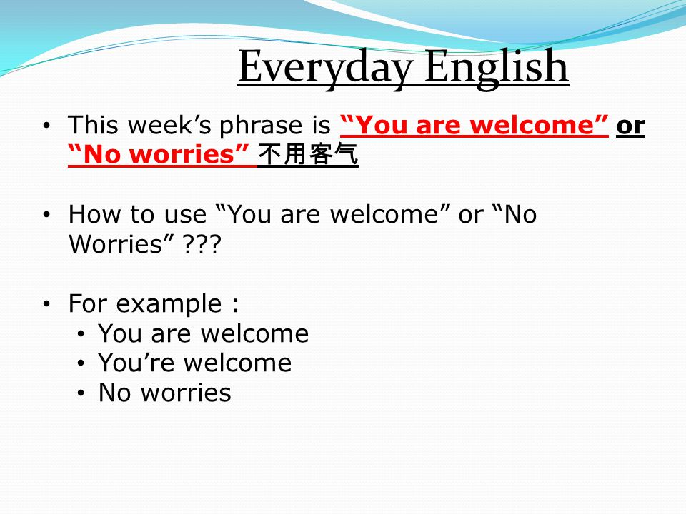 """Everyday English This week's phrase is """"You are welcome"""" or """"No worries"""" 不用客气 How to use """"You are welcome"""" or """"No Worries"""" ??? For example : You are w"""