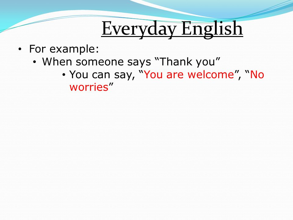 """Everyday English For example: When someone says """"Thank you"""" You can say, """"You are welcome"""", """"No worries"""""""