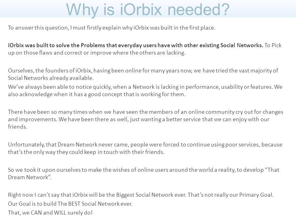 Continuing on the Question, Why is iOrbix needed? Please allow me to touch on some of the flaws and issues that exist on some of the other Top Social Networks.