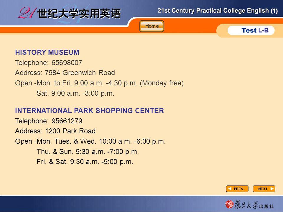(1) L-B P3-task2-2 HISTORY MUSEUM Telephone: 65698007 Address: 7984 Greenwich Road Open -Mon. to Fri. 9:00 a.m. -4:30 p.m. (Monday free) Sat. 9:00 a.m
