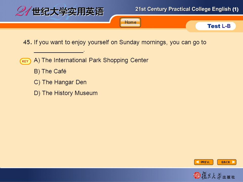 (1) L-B P3-task2-7 If you want to enjoy yourself on Sunday mornings, you can go to _______________. 45. A) The International Park Shopping Center B) T