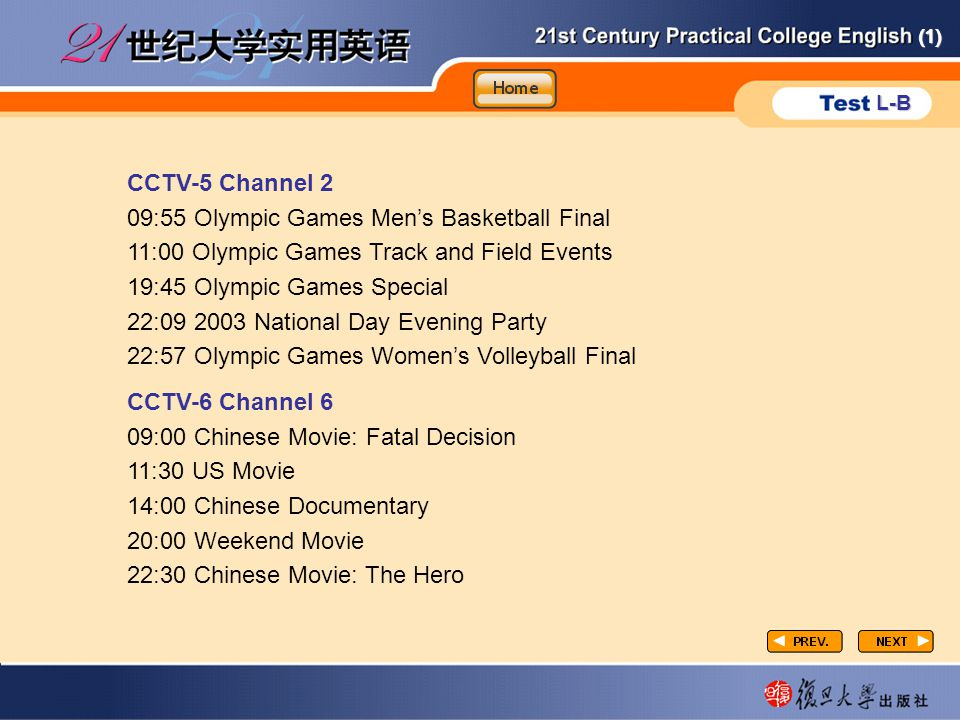 (1) L-B P3-task4-2 CCTV-5 Channel 2 09:55 Olympic Games Men's Basketball Final 11:00 Olympic Games Track and Field Events 19:45 Olympic Games Special 22:09 2003 National Day Evening Party 22:57 Olympic Games Women's Volleyball Final CCTV-6 Channel 6 09:00 Chinese Movie: Fatal Decision 11:30 US Movie 14:00 Chinese Documentary 20:00 Weekend Movie 22:30 Chinese Movie: The Hero