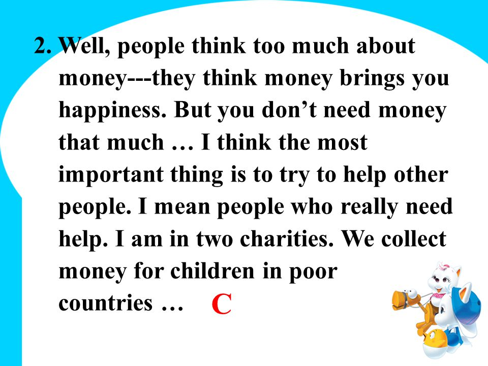 2.Well, people think too much about money---they think money brings you happiness.
