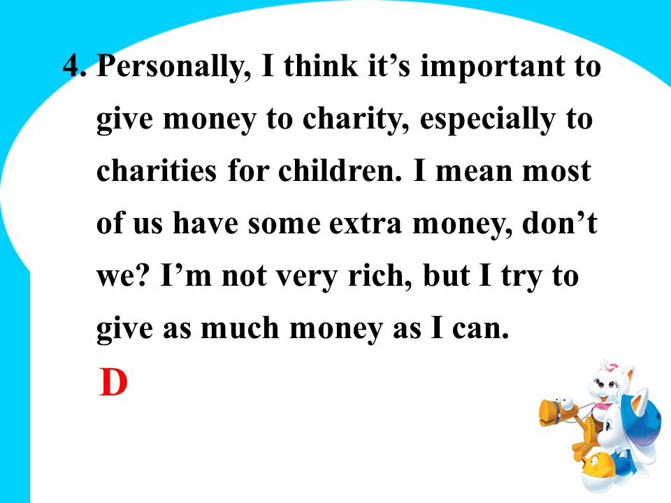 4. Personally, I think it's important to give money to charity, especially to charities for children. I mean most of us have some extra money, don't w