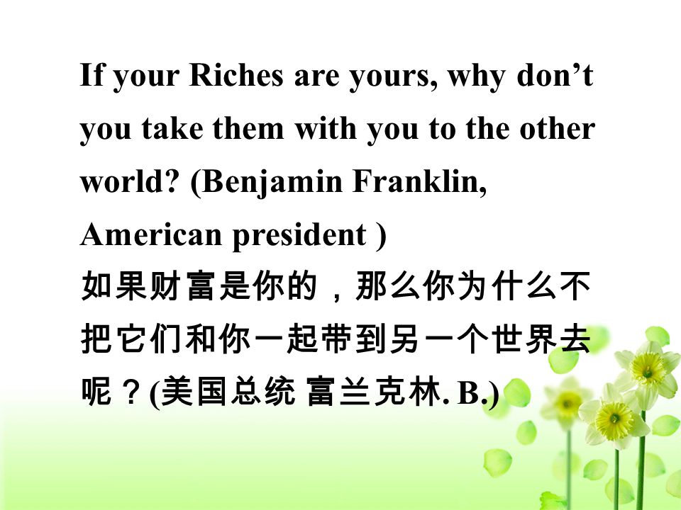 If your Riches are yours, why don't you take them with you to the other world.