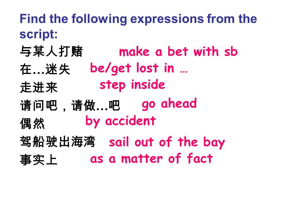 与某人打赌 在 … 迷失 走进来 请问吧,请做 … 吧 偶然 驾船驶出海湾 事实上 Find the following expressions from the script: be/get lost in … step inside go ahead by accident sail out of the bay make a bet with sb as a matter of fact
