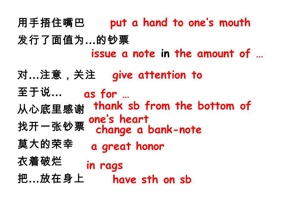 用手捂住嘴巴 发行了面值为 … 的钞票 对 … 注意,关注 至于说 … 从心底里感谢 找开一张钞票 莫大的荣幸 衣着破烂 把 … 放在身上 issue a note in the amount of … give attention to as for … thank sb from the bottom of one's heart change a bank-note a great honor in rags put a hand to one's mouth have sth on sb
