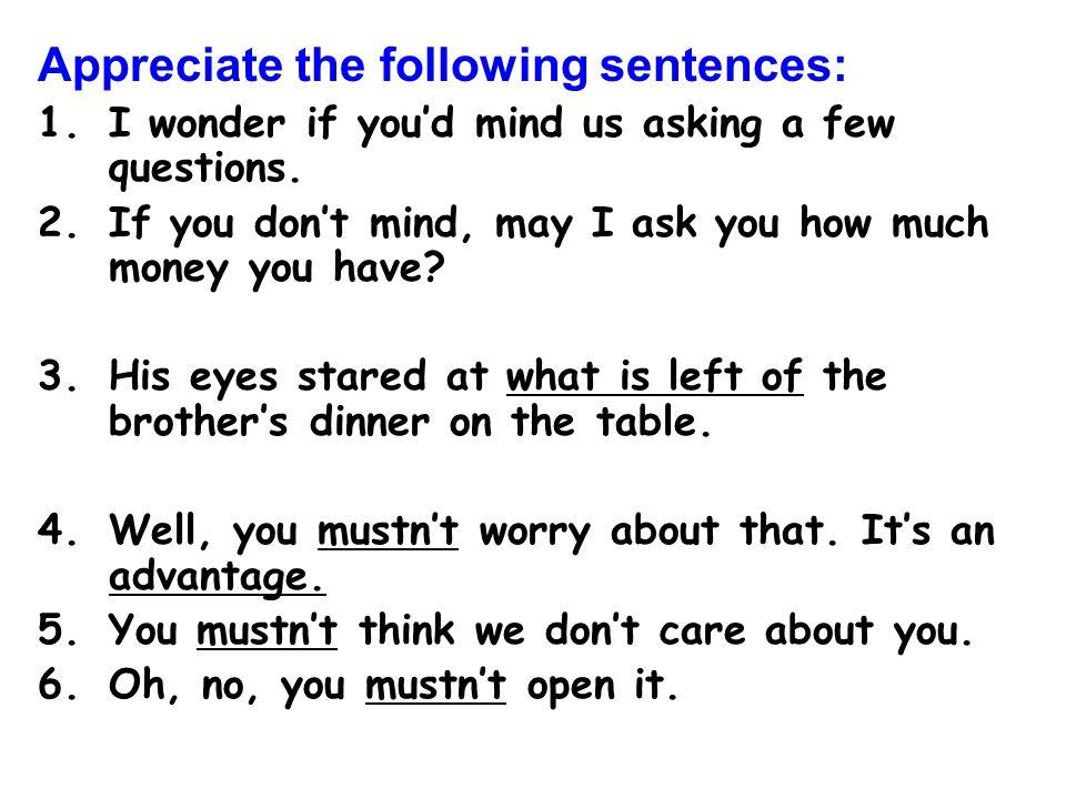 Appreciate the following sentences: 1.I wonder if you'd mind us asking a few questions.