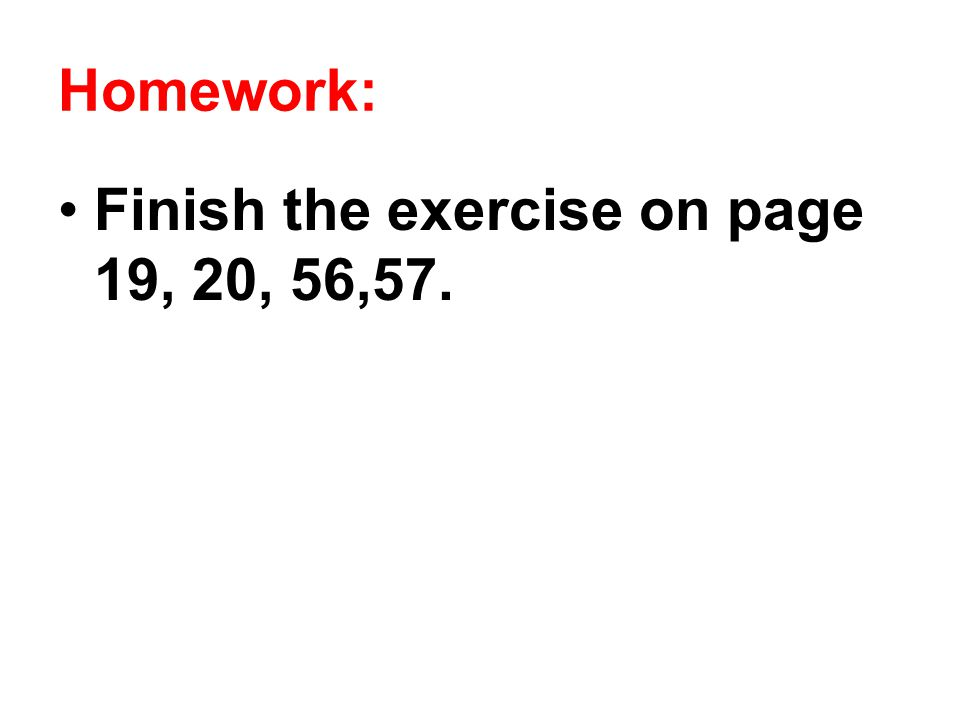 Homework: Finish the exercise on page 19, 20, 56,57.