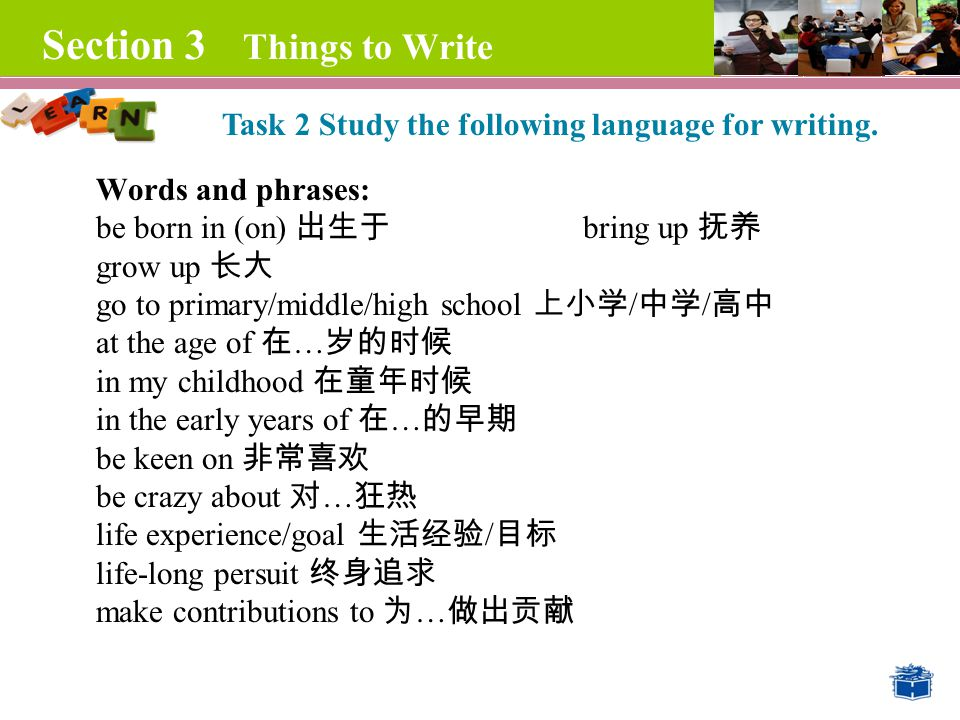 Section 3 Things to Write Words and phrases: be born in (on) 出生于 bring up 抚养 grow up 长大 go to primary/middle/high school 上小学 / 中学 / 高中 at the age of 在 … 岁的时候 in my childhood 在童年时候 in the early years of 在 … 的早期 be keen on 非常喜欢 be crazy about 对 … 狂热 life experience/goal 生活经验 / 目标 life-long persuit 终身追求 make contributions to 为 … 做出贡献 Task 2 Study the following language for writing.