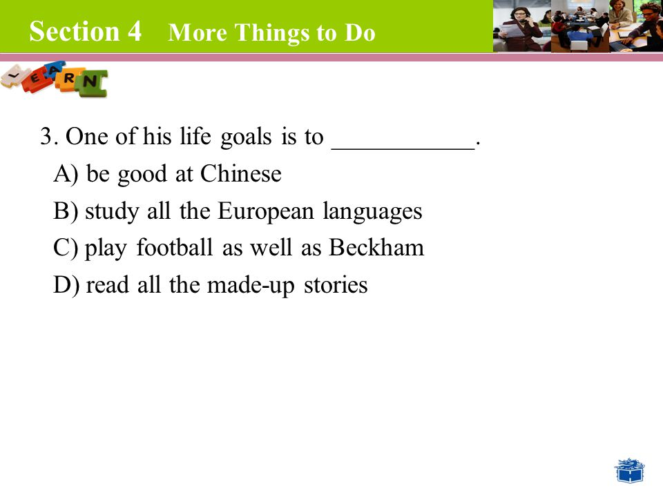 Section 4 More Things to Do 3. One of his life goals is to ___________.