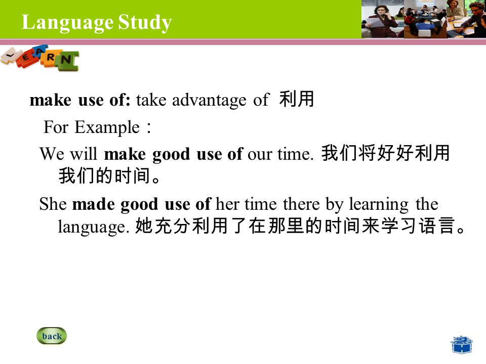 Language Study make use of: take advantage of 利用 For Example : We will make good use of our time.
