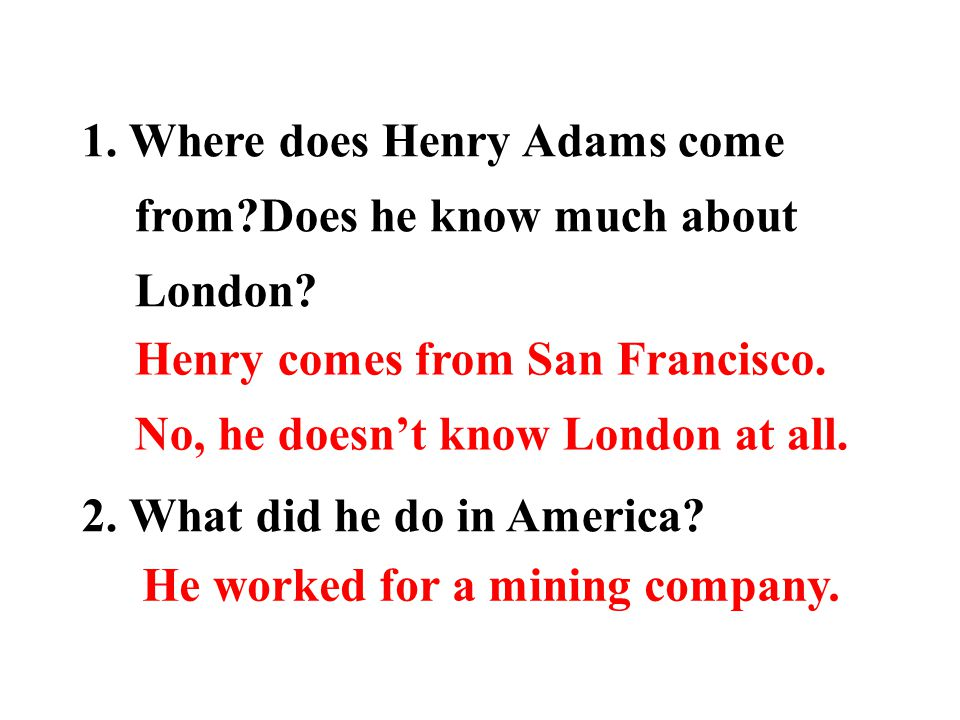 Skimming: answer the following questions: 1. Where does Henry Adams come from?Does he know much about London? 2. What did he do in America? 3. Why did