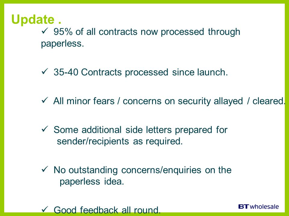 Update. 95% of all contracts now processed through paperless. 35-40 Contracts processed since launch. All minor fears / concerns on security allayed /