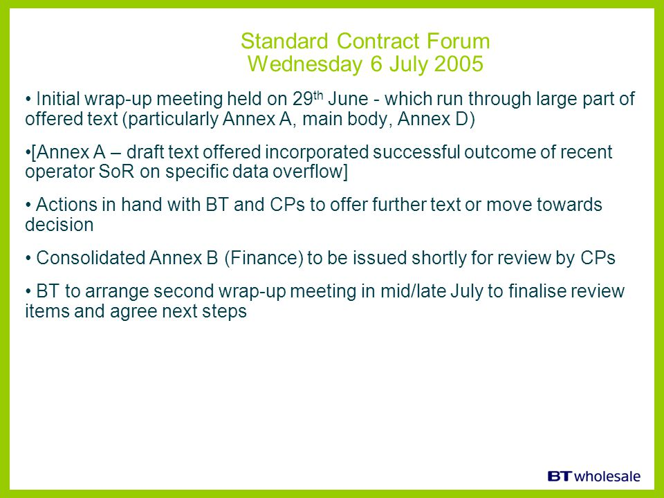 Standard Contract Forum Wednesday 6 July 2005 Initial wrap-up meeting held on 29 th June - which run through large part of offered text (particularly Annex A, main body, Annex D) [Annex A – draft text offered incorporated successful outcome of recent operator SoR on specific data overflow] Actions in hand with BT and CPs to offer further text or move towards decision Consolidated Annex B (Finance) to be issued shortly for review by CPs BT to arrange second wrap-up meeting in mid/late July to finalise review items and agree next steps