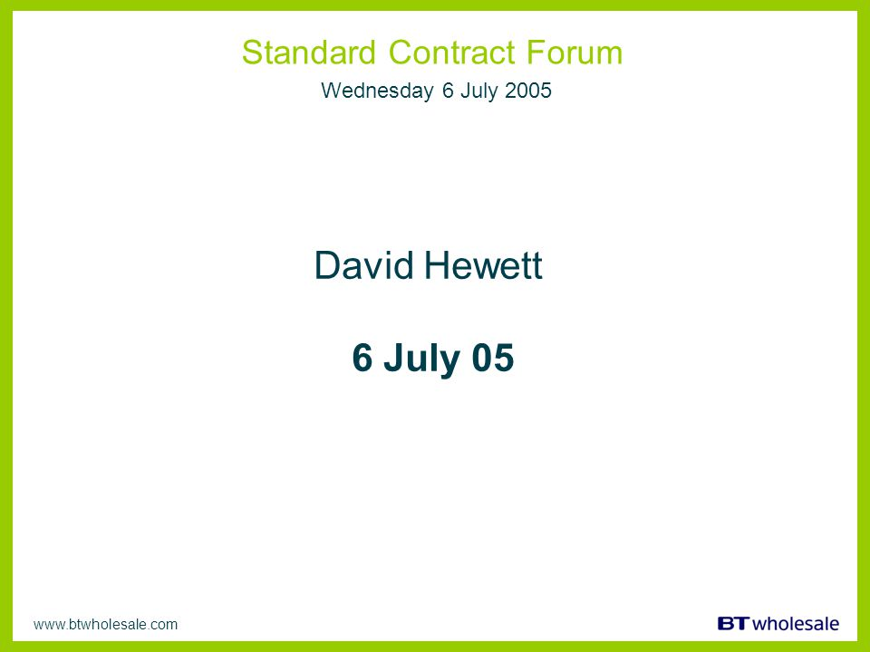 www.btwholesale.com Standard Contract Forum Wednesday 6 July 2005 David Hewett 6 July 05