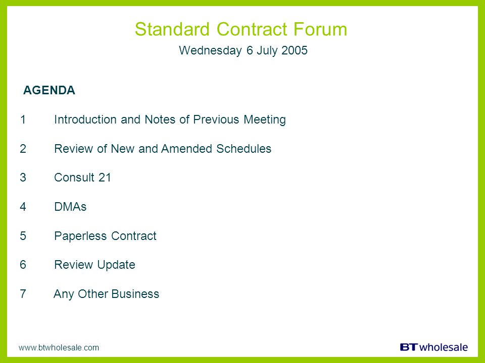 www.btwholesale.com Standard Contract Forum Wednesday 6 July 2005 AGENDA 1 Introduction and Notes of Previous Meeting 2 Review of New and Amended Schedules 3 Consult 21 4 DMAs 5 Paperless Contract 6 Review Update 7 Any Other Business
