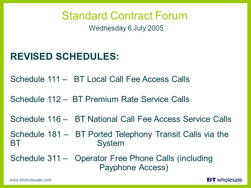 www.btwholesale.com Standard Contract Forum Wednesday 6 July 2005 REVISED SCHEDULES: Schedule 111 – BT Local Call Fee Access Calls Schedule 112 – BT Premium Rate Service Calls Schedule 116 – BT National Call Fee Access Service Calls Schedule 181 – BT Ported Telephony Transit Calls via the BT System Schedule 311 – Operator Free Phone Calls (including Payphone Access)