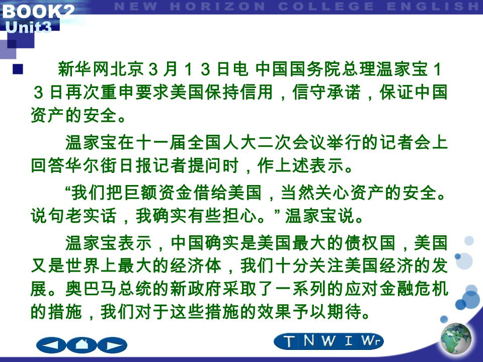 """BOOK2 Unit3 新华网北京3月13日电 中国国务院总理温家宝1 3日再次重申要求美国保持信用,信守承诺,保证中国 资产的安全。 温家宝在十一届全国人大二次会议举行的记者会上 回答华尔街日报记者提问时,作上述表示。 """" 我们把巨额资金借给美国,当然关心资产的安全。 说句老实话,我确实有些担心。"""