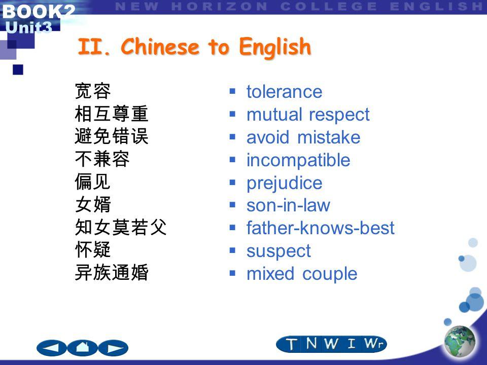 BOOK2 Unit3 II. Chinese to English 宽容 相互尊重 避免错误 不兼容 偏见 女婿 知女莫若父 怀疑 异族通婚  tolerance  mutual respect  avoid mistake  incompatible  prejudice  son-
