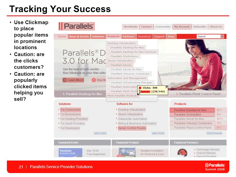 Parallels Service Provider Solutions 21 Tracking Your Success Use Clickmap to place popular items in prominent locations Caution: are the clicks customers.