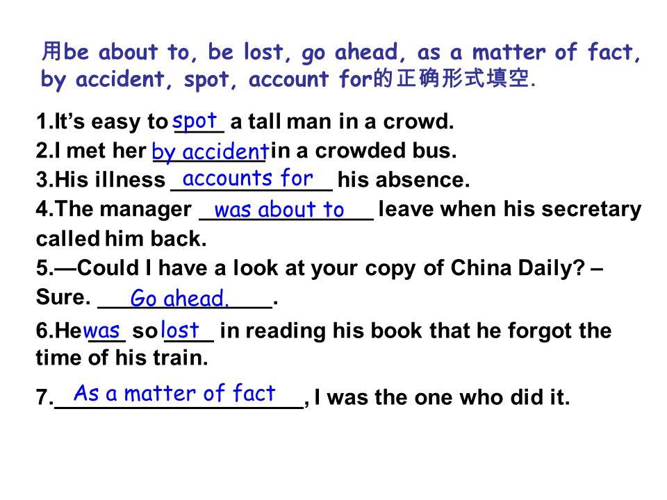用 be about to, be lost, go ahead, as a matter of fact, by accident, spot, account for 的正确形式填空.