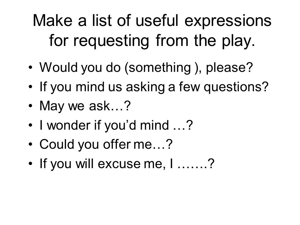 Make a list of useful expressions for requesting from the play. Would you do (something ), please? If you mind us asking a few questions? May we ask…?