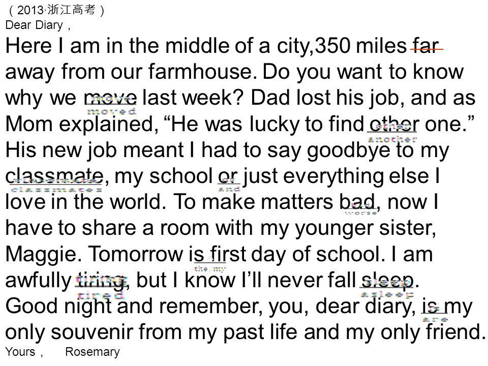 ( 2013· 浙江高考) Dear Diary , Here I am in the middle of a city,350 miles far away from our farmhouse. Do you want to know why we move last week? Dad los