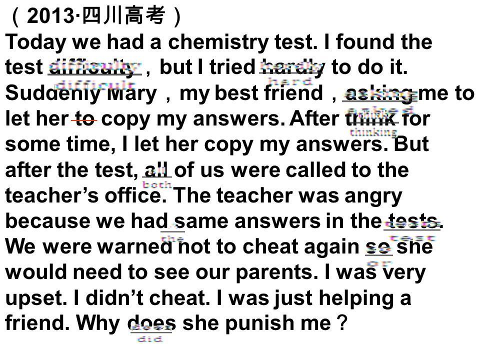 ( 2013· 四川高考) Today we had a chemistry test. I found the test difficulty , but I tried hardly to do it. Suddenly Mary , my best friend , asking me to