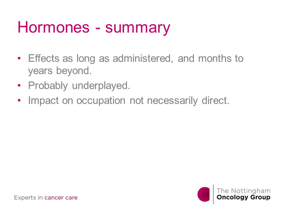 Hormones - summary Effects as long as administered, and months to years beyond. Probably underplayed. Impact on occupation not necessarily direct.