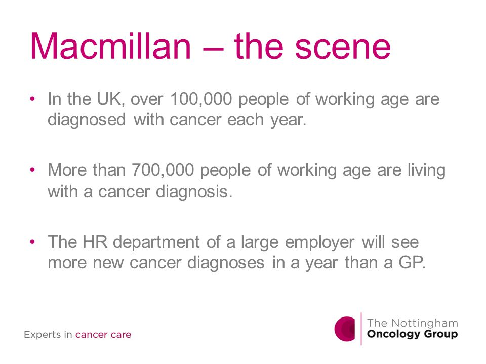 Macmillan – the scene In the UK, over 100,000 people of working age are diagnosed with cancer each year. More than 700,000 people of working age are l