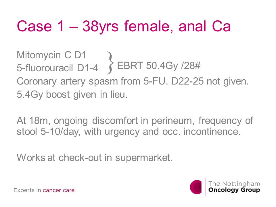 Case 1 – 38yrs female, anal Ca Mitomycin C D1 5-fluorouracil D1-4 Coronary artery spasm from 5-FU. D22-25 not given. 5.4Gy boost given in lieu. At 18m