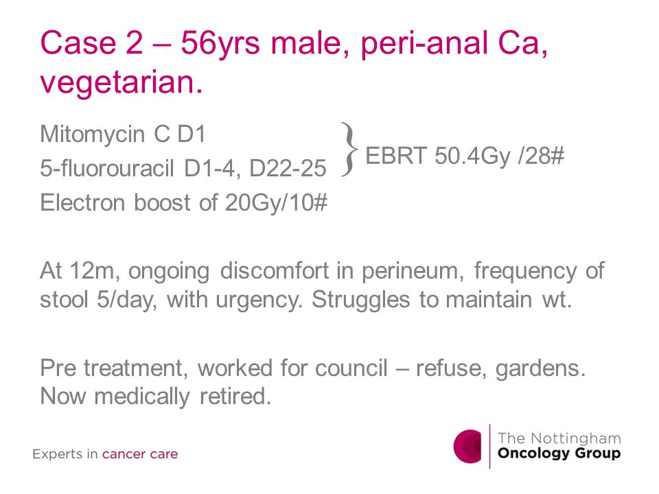 Case 2 – 56yrs male, peri-anal Ca, vegetarian. Mitomycin C D1 5-fluorouracil D1-4, D22-25 Electron boost of 20Gy/10# At 12m, ongoing discomfort in per