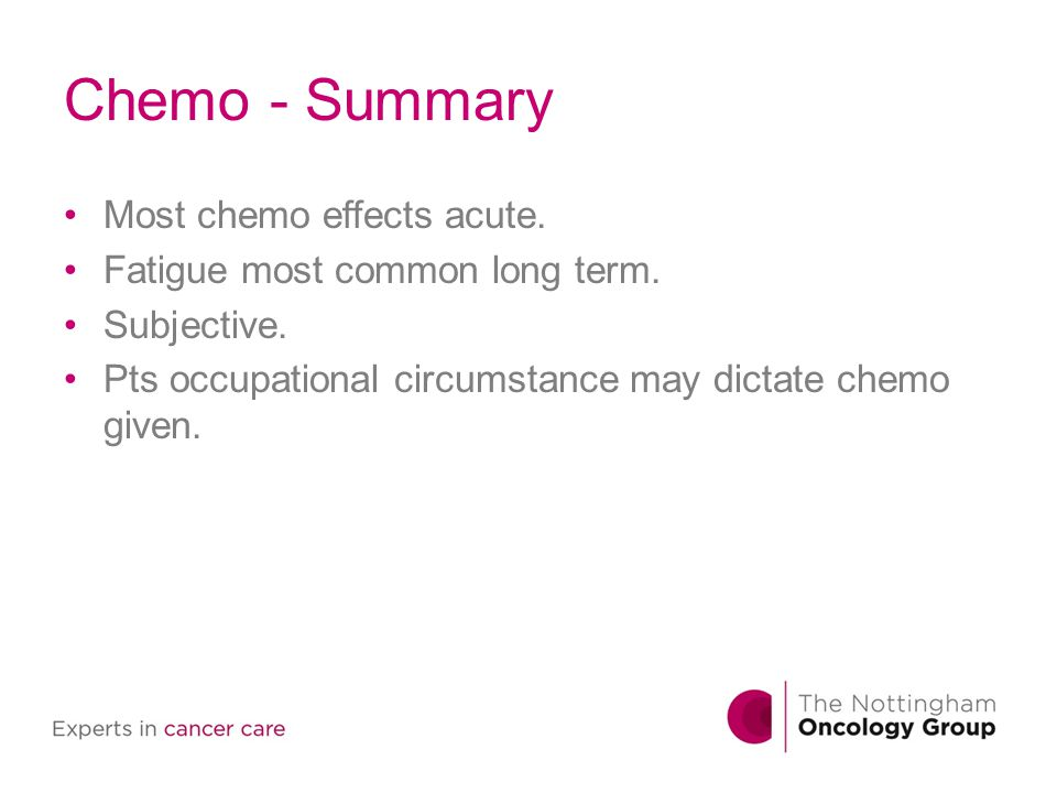 Chemo - Summary Most chemo effects acute. Fatigue most common long term. Subjective. Pts occupational circumstance may dictate chemo given.