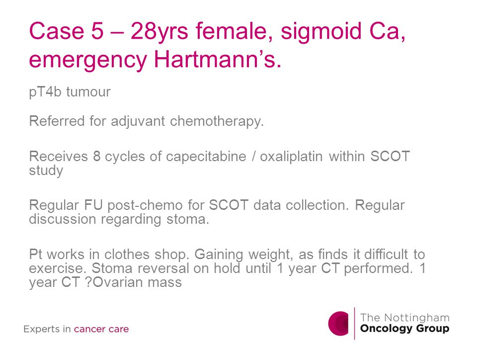 Case 5 – 28yrs female, sigmoid Ca, emergency Hartmann's. pT4b tumour Referred for adjuvant chemotherapy. Receives 8 cycles of capecitabine / oxaliplat