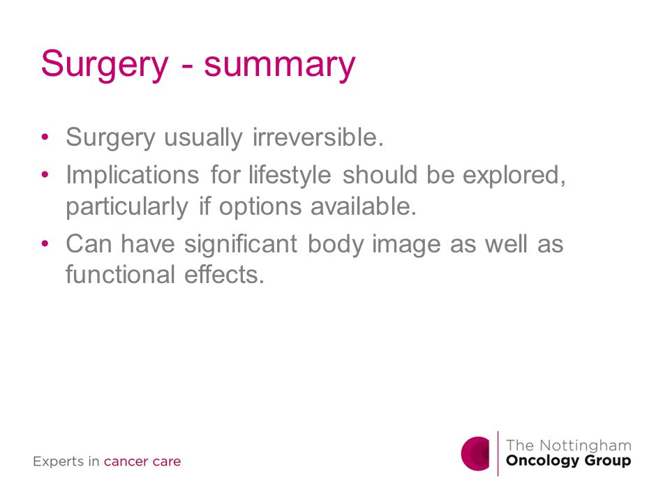 Surgery - summary Surgery usually irreversible. Implications for lifestyle should be explored, particularly if options available. Can have significant