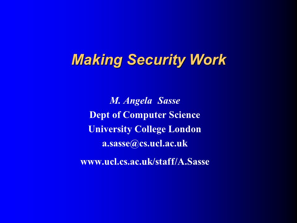 Making Security Work M. Angela Sasse Dept of Computer Science University College London a.sasse@cs.ucl.ac.uk www.ucl.cs.ac.uk/staff/A.Sasse