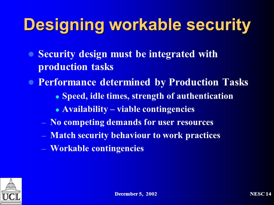 December 5, 2002NESC 14 Designing workable security Security design must be integrated with production tasks Performance determined by Production Tasks Speed, idle times, strength of authentication Availability – viable contingencies – No competing demands for user resources – Match security behaviour to work practices – Workable contingencies