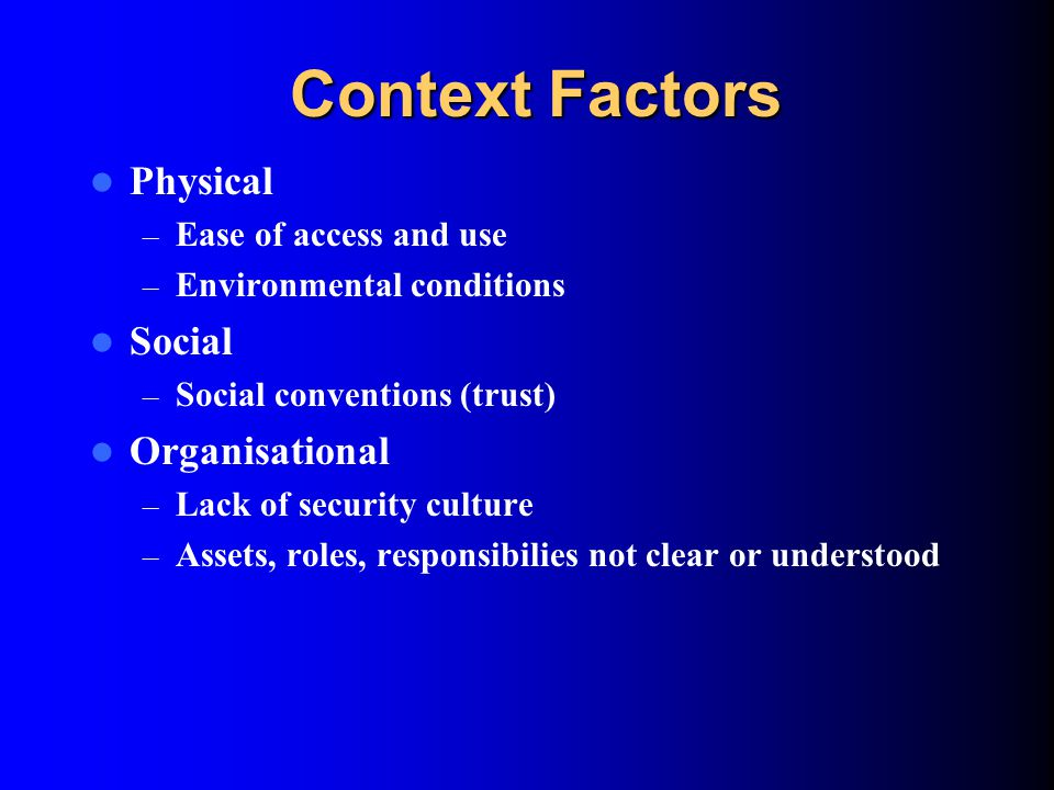 Context Factors Physical – Ease of access and use – Environmental conditions Social – Social conventions (trust) Organisational – Lack of security culture – Assets, roles, responsibilies not clear or understood