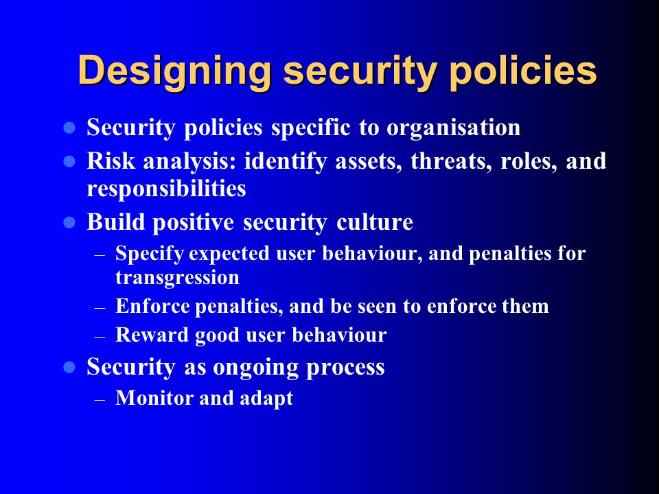 Designing security policies Security policies specific to organisation Risk analysis: identify assets, threats, roles, and responsibilities Build posi