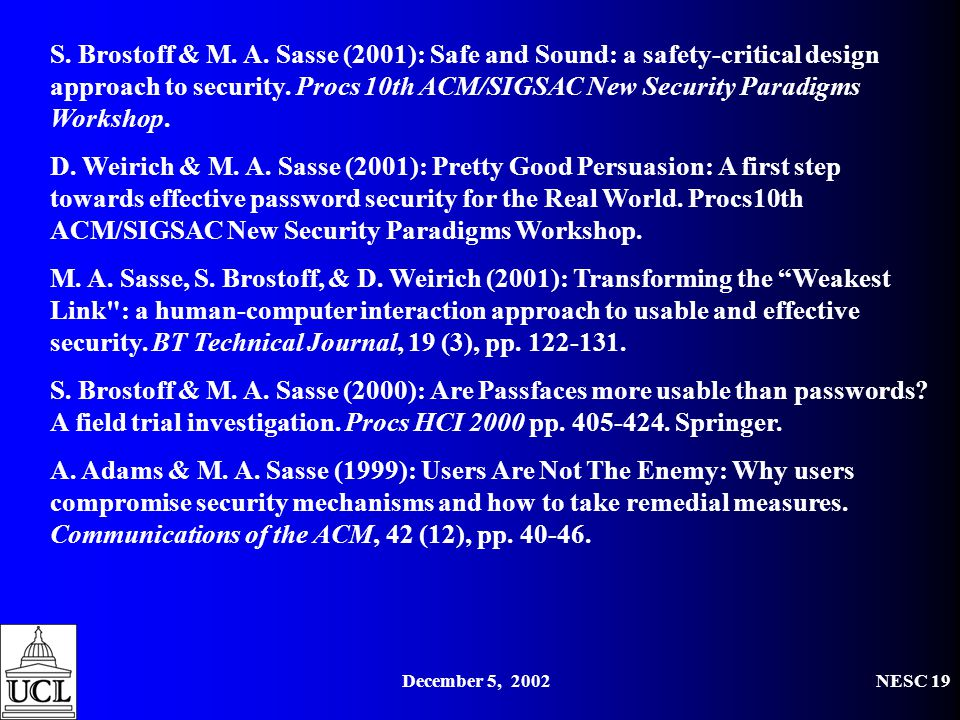 December 5, 2002NESC 19 S. Brostoff & M. A. Sasse (2001): Safe and Sound: a safety-critical design approach to security. Procs 10th ACM/SIGSAC New Sec