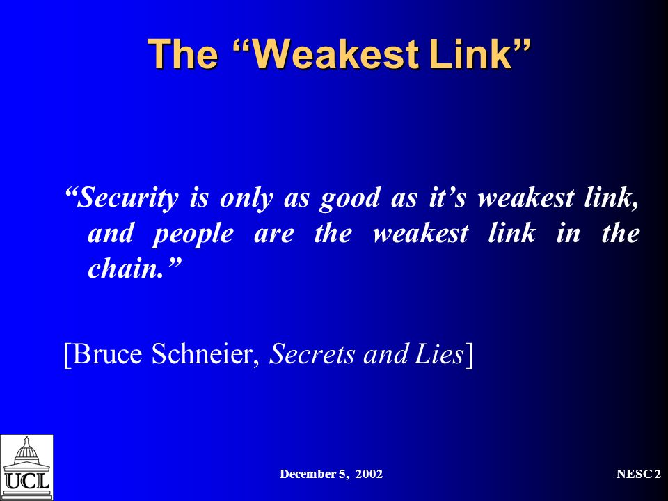 "December 5, 2002NESC 2 The ""Weakest Link"" ""Security is only as good as it's weakest link, and people are the weakest link in the chain."" [Bruce Schnei"