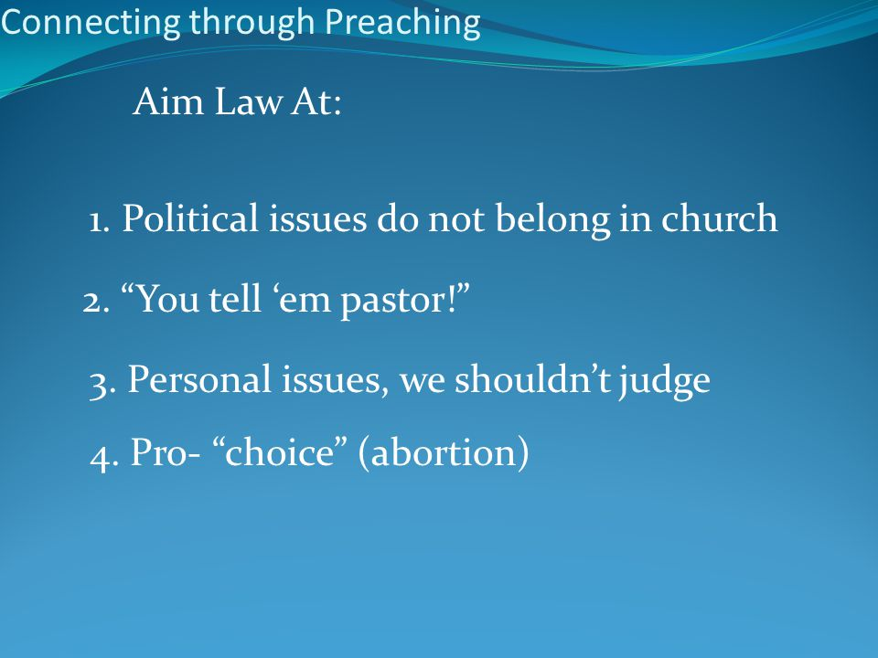 Connecting through Preaching Aim Law At: 1. Political issues do not belong in church 2.