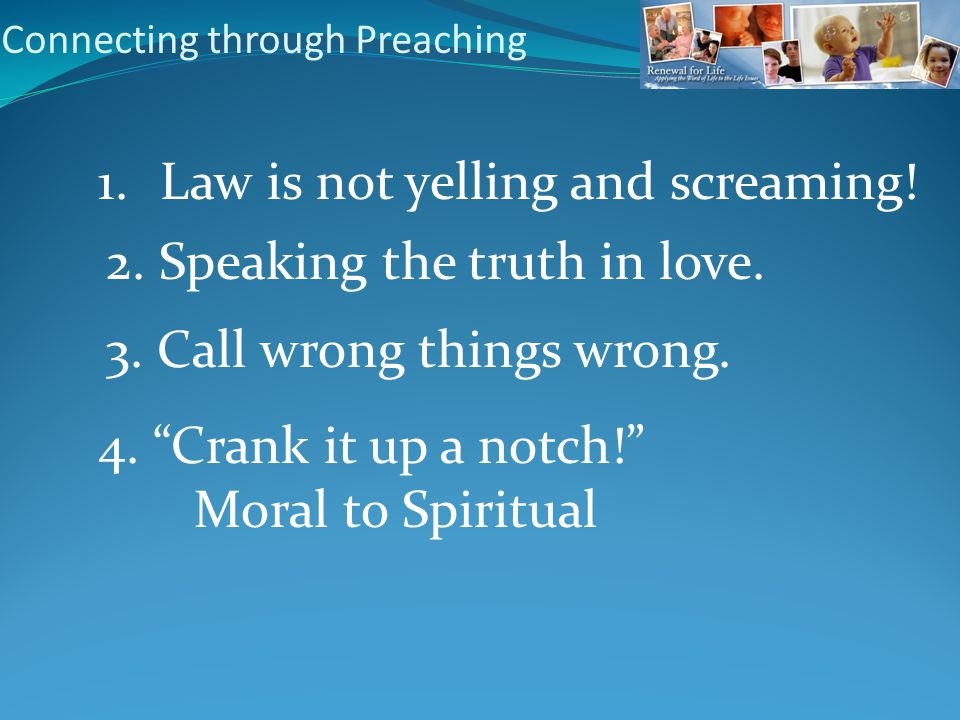 Connecting through Preaching 1. Law is not yelling and screaming.