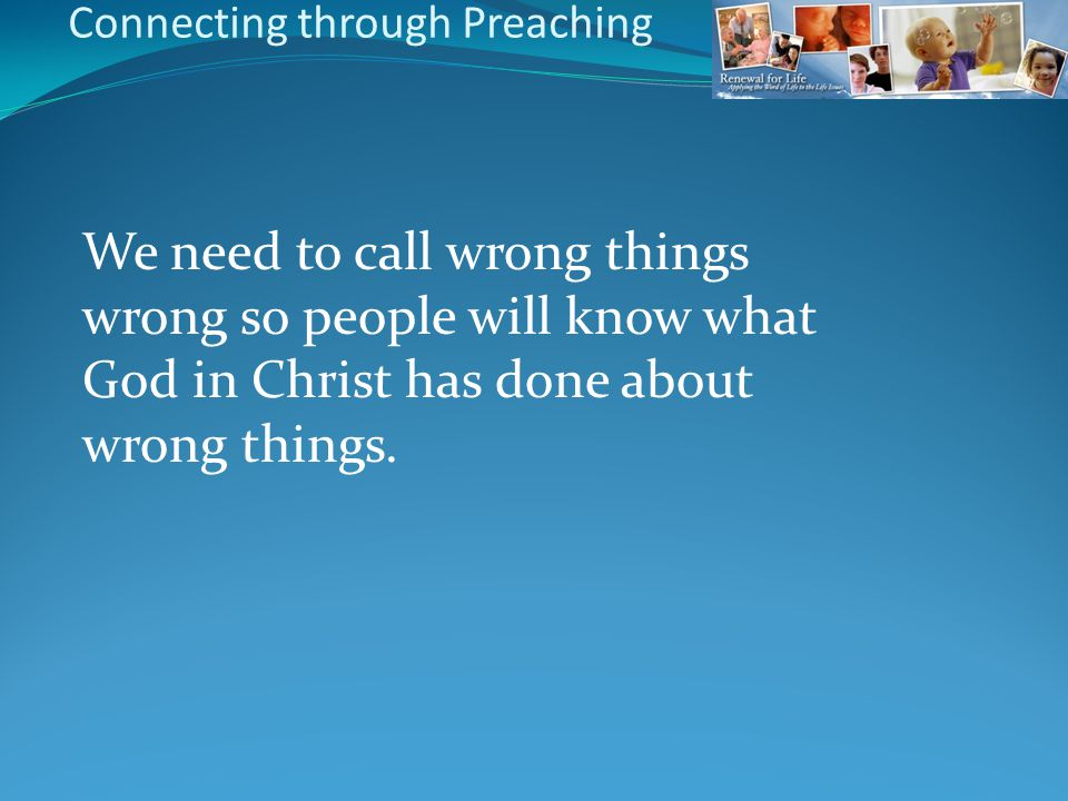 We need to call wrong things wrong so people will know what God in Christ has done about wrong things. Connecting through Preaching